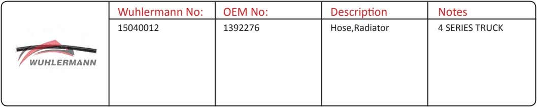 Wuhlermann No: OEM No: Description Notes 15040012 1392276 Hose,Radiator 4 SERIES TRUCK
