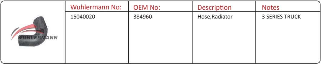 Wuhlermann No: OEM No: Description Notes 15040020 384960 Hose,Radiator 3 SERIES TRUCK