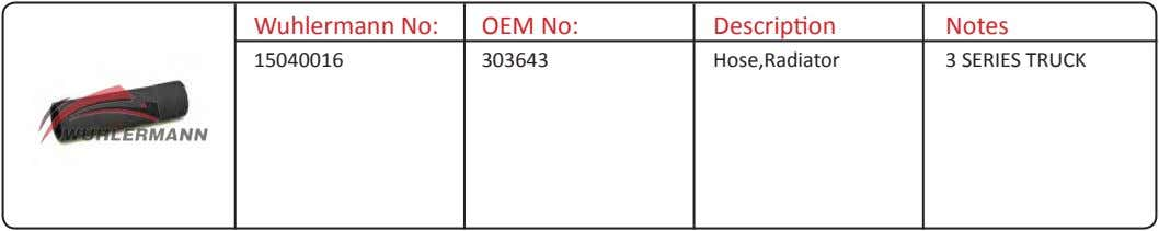 Wuhlermann No: OEM No: Description Notes 15040016 303643 Hose,Radiator 3 SERIES TRUCK