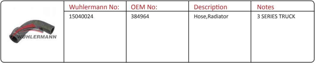 Wuhlermann No: OEM No: Description Notes 15040024 384964 Hose,Radiator 3 SERIES TRUCK
