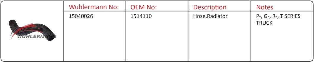 Wuhlermann No: OEM No: Description Notes 15040026 1514110 Hose,Radiator P-, G-, R-, T SERIES TRUCK