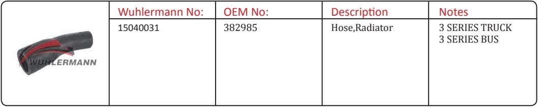 Wuhlermann No: OEM No: Description Notes 15040031 382985 Hose,Radiator 3 SERIES TRUCK 3 SERIES BUS
