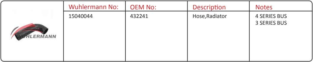 Wuhlermann No: OEM No: Description Notes 15040044 432241 Hose,Radiator 4 SERIES BUS 3 SERIES BUS