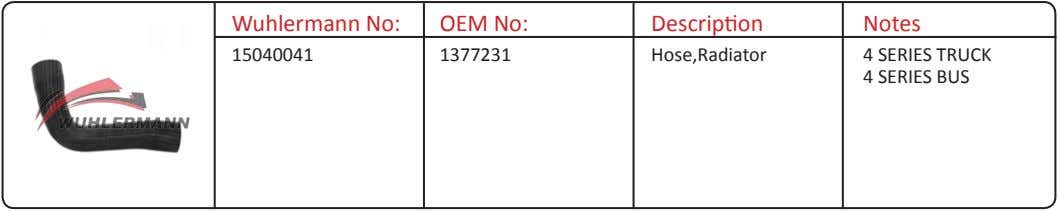 Wuhlermann No: OEM No: Description Notes 15040041 1377231 Hose,Radiator 4 SERIES TRUCK 4 SERIES BUS