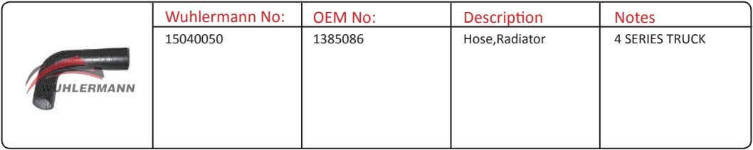 Wuhlermann No: OEM No: Description Notes 15040050 1385086 Hose,Radiator 4 SERIES TRUCK
