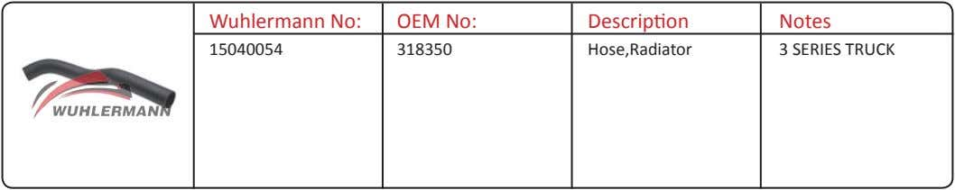 Wuhlermann No: OEM No: Description Notes 15040054 318350 Hose,Radiator 3 SERIES TRUCK