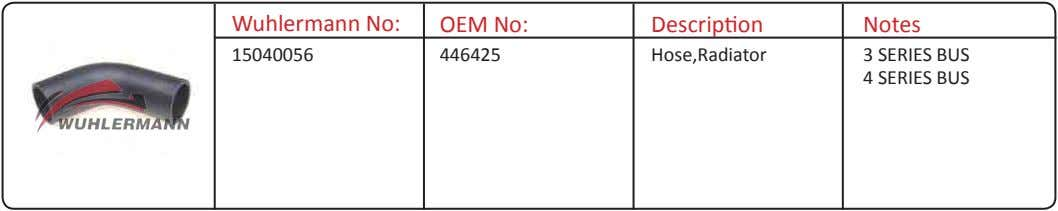 Wuhlermann No: OEM No: Description Notes 15040056 446425 Hose,Radiator 3 SERIES BUS 4 SERIES BUS