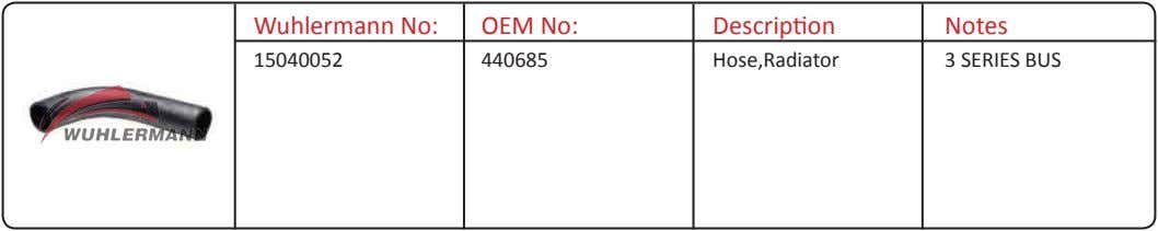 Wuhlermann No: OEM No: Description Notes 15040052 440685 Hose,Radiator 3 SERIES BUS