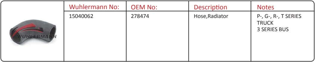 Wuhlermann No: OEM No: Description Notes 15040062 278474 Hose,Radiator P-, G-, R-, T SERIES TRUCK