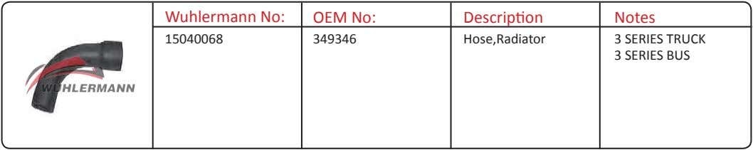 Wuhlermann No: OEM No: Description Notes 15040068 349346 Hose,Radiator 3 SERIES TRUCK 3 SERIES BUS