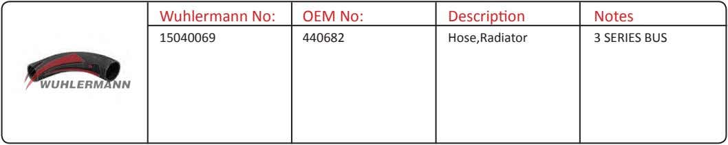 Wuhlermann No: OEM No: Description Notes 15040069 440682 Hose,Radiator 3 SERIES BUS