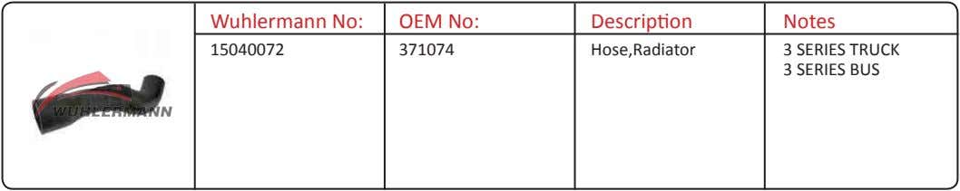 Wuhlermann No: OEM No: Description Notes 15040072 371074 Hose,Radiator 3 SERIES TRUCK 3 SERIES BUS
