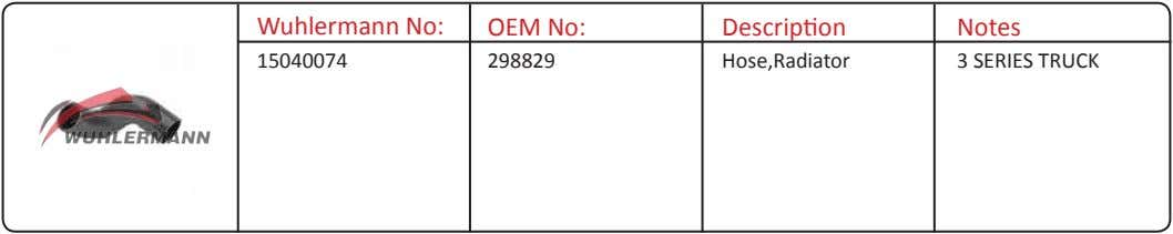 Wuhlermann No: OEM No: Description Notes 15040074 298829 Hose,Radiator 3 SERIES TRUCK