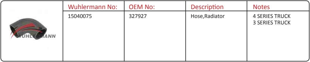 Wuhlermann No: OEM No: Description Notes 15040075 327927 Hose,Radiator 4 SERIES TRUCK 3 SERIES TRUCK