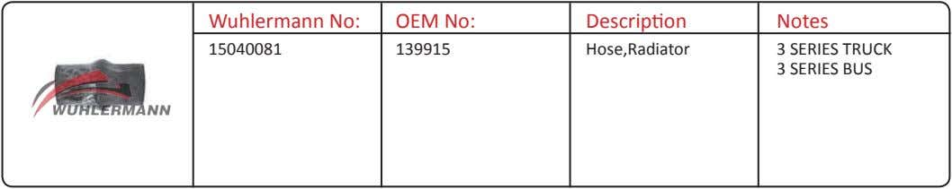 Wuhlermann No: OEM No: Description Notes 15040081 139915 Hose,Radiator 3 SERIES TRUCK 3 SERIES BUS