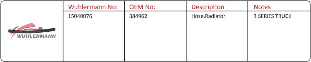 Wuhlermann No: OEM No: Description Notes 15040076 384962 Hose,Radiator 3 SERIES TRUCK