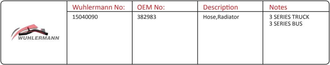 Wuhlermann No: OEM No: Description Notes 15040090 382983 Hose,Radiator 3 SERIES TRUCK 3 SERIES BUS
