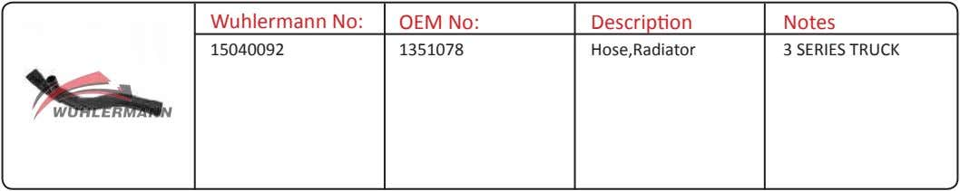 Wuhlermann No: OEM No: Description Notes 15040092 1351078 Hose,Radiator 3 SERIES TRUCK