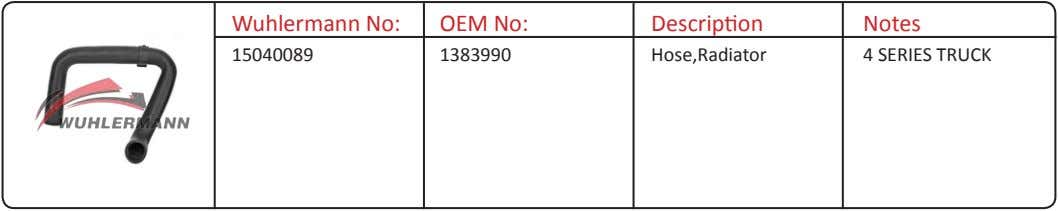 Wuhlermann No: OEM No: Description Notes 15040089 1383990 Hose,Radiator 4 SERIES TRUCK