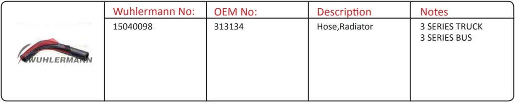 Wuhlermann No: OEM No: Description Notes 15040098 313134 Hose,Radiator 3 SERIES TRUCK 3 SERIES BUS