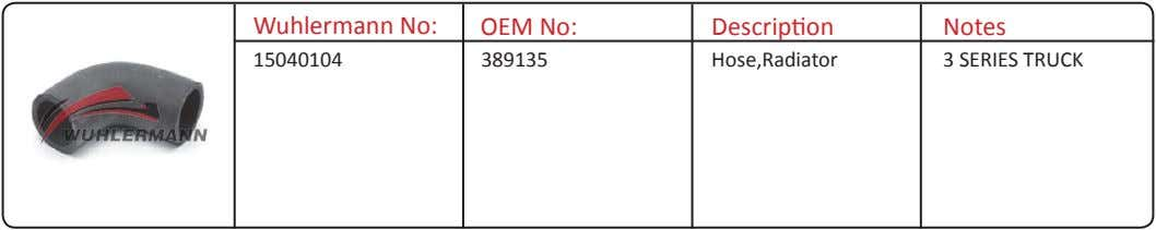 Wuhlermann No: OEM No: Description Notes 15040104 389135 Hose,Radiator 3 SERIES TRUCK