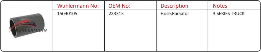 Wuhlermann No: OEM No: Description Notes 15040105 223315 Hose,Radiator 3 SERIES TRUCK