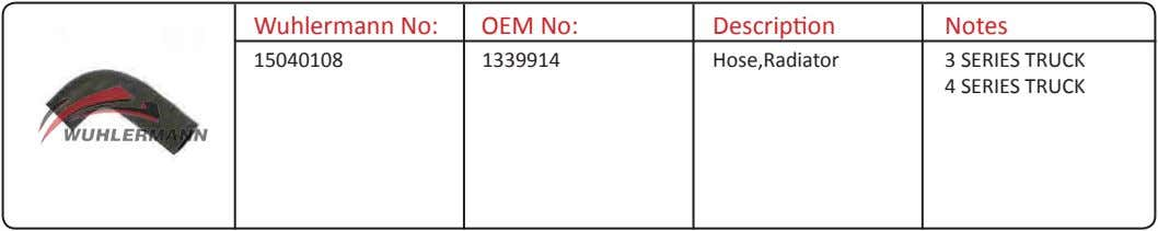 Wuhlermann No: OEM No: Description Notes 15040108 1339914 Hose,Radiator 3 SERIES TRUCK 4 SERIES TRUCK