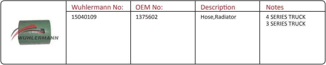 Wuhlermann No: OEM No: Description Notes 15040109 1375602 Hose,Radiator 4 SERIES TRUCK 3 SERIES TRUCK