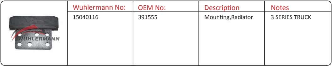 Wuhlermann No: OEM No: Description Notes 15040116 391555 Mounting,Radiator 3 SERIES TRUCK