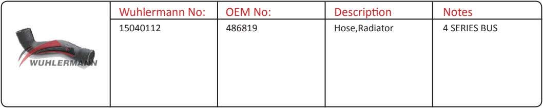 Wuhlermann No: OEM No: Description Notes 15040112 486819 Hose,Radiator 4 SERIES BUS