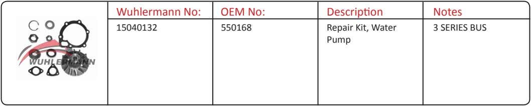 Wuhlermann No: OEM No: Description Notes 15040132 550168 Repair Kit, Water Pump 3 SERIES BUS