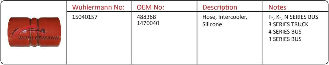Wuhlermann No: OEM No: Description Notes 15040157 488368 Hose, Intercooler, F-, K-, N SERIES BUS