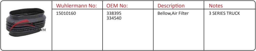 Wuhlermann No: OEM No: Description Notes 15010160 338395 Bellow,Air Filter 3 SERIES TRUCK 334540