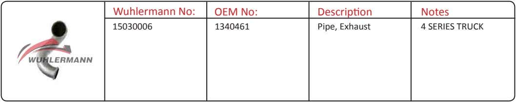 Wuhlermann No: OEM No: Description Notes 15030006 1340461 Pipe, Exhaust 4 SERIES TRUCK