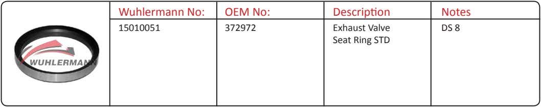 Wuhlermann No: OEM No: Description Notes 15010051 372972 Exhaust Valve Seat Ring STD DS 8