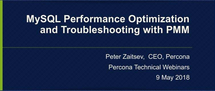 MySQL Performance Optimization and Troubleshooting with PMM Peter Zaitsev, CEO, Percona Percona Technical Webinars 9