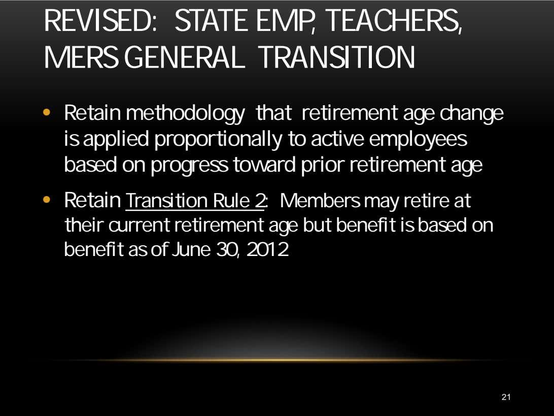 REVISED: STATE EMP, TEACHERS, MERS GENERAL TRANSITION • Retain methodology that retirement age change is