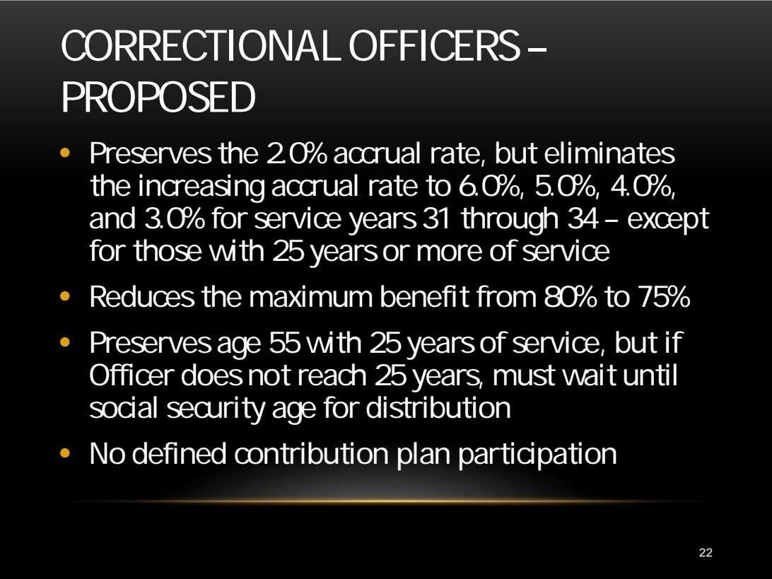 CORRECTIONAL OFFICERS – PROPOSED • Preserves the 2.0% accrual rate, but eliminates the increasing accrual