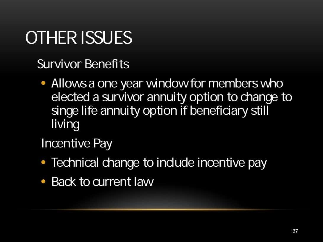 OTHER ISSUES Survivor Benefits • Allows a one year window for members who elected a