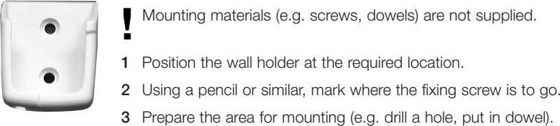 Mounting materials (e.g. screws, dowels) are not supplied. 1 Position the wall holder at the