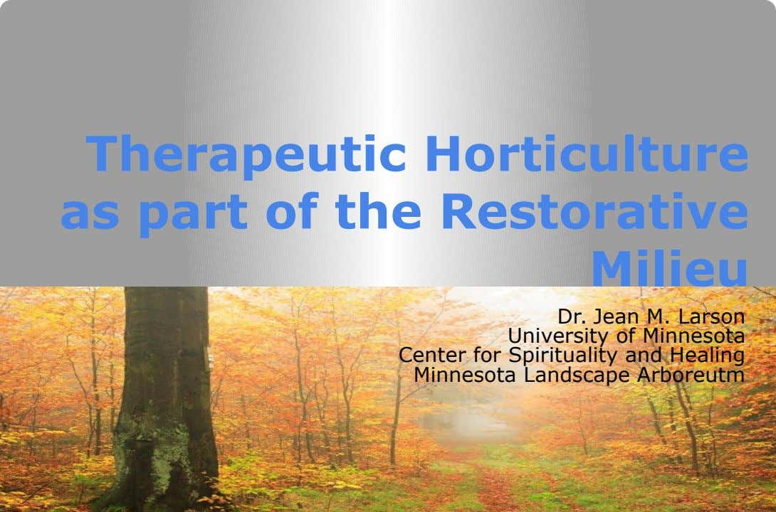 Therapeutic Horticulture as part of the Restorative Milieu Dr. Jean M. Larson University of Minnesota Center