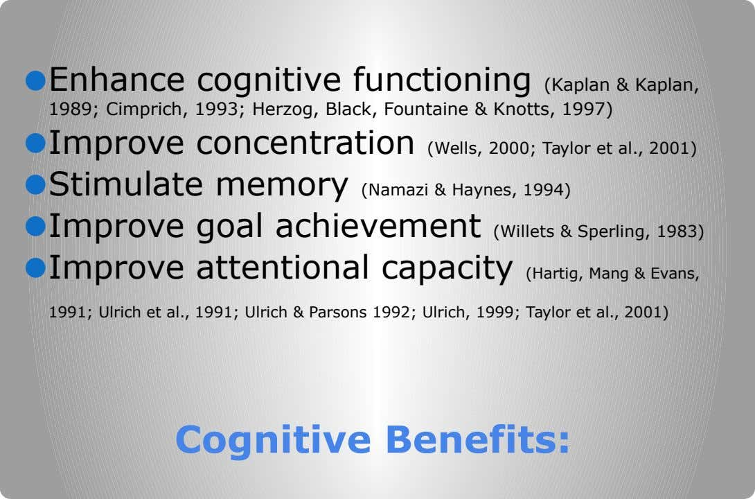 ● Enhance cognitive functioning (Kaplan & Kaplan, 1989; Cimprich, 1993; Herzog, Black, Fountaine & Knotts, 1997)