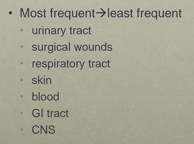 • Most frequentleast frequent • • • urinary tract surgical wounds respiratory tract • skin •