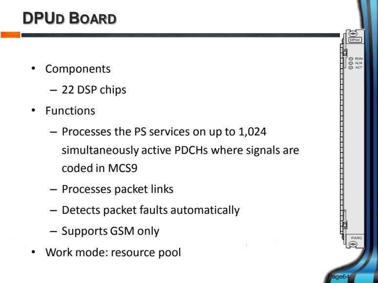 DPUD BOARD • Components – 22 DSP chips • Functions – Processes the PS services