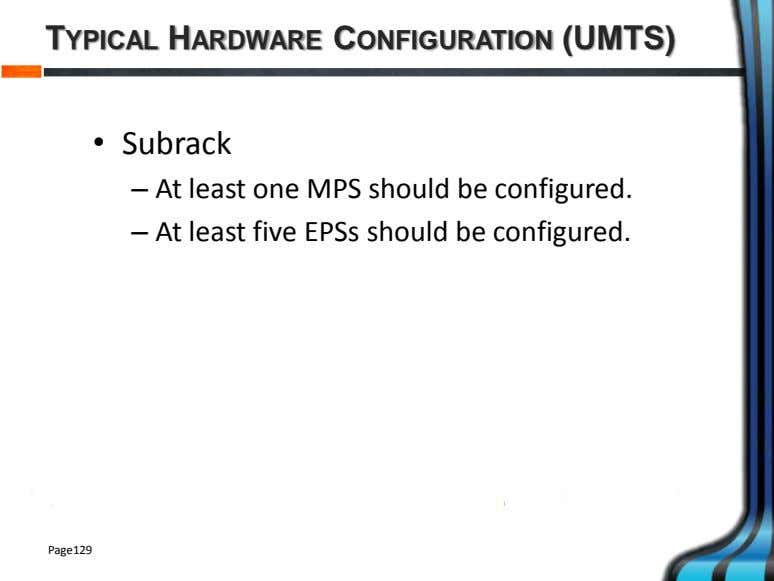 TYPICAL HARDWARE CONFIGURATION (UMTS) • Subrack – At least one MPS should be configured. –