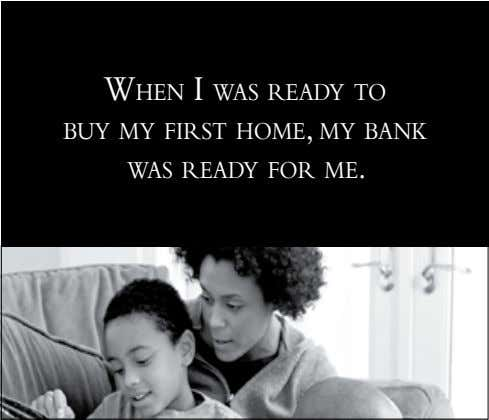 When I Was ready to buy my fIrst home, my bank Was ready for me.
