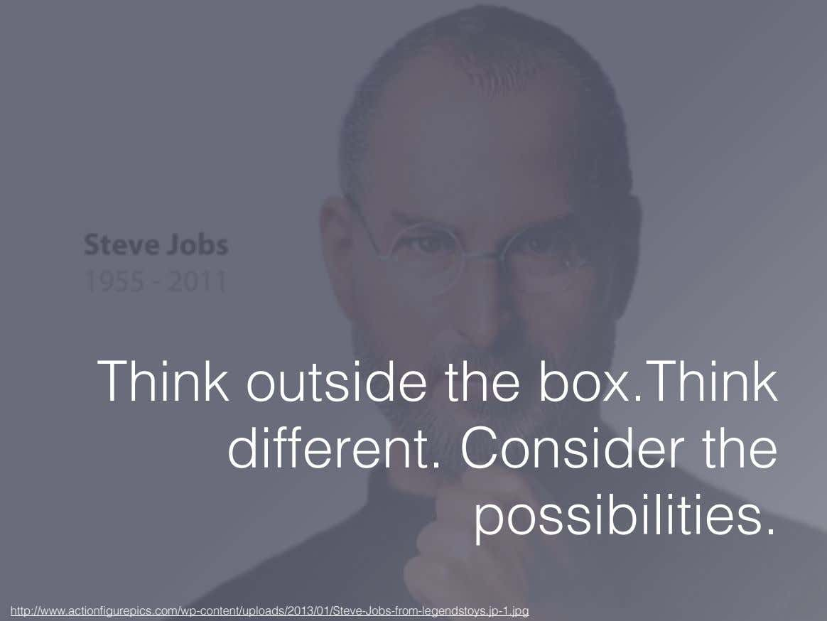 Think outside the box.Think different. Consider the possibilities.