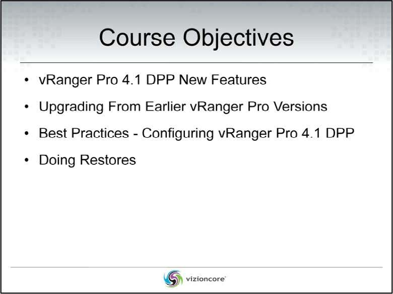 • vRanger Pro 4.1 DPP New Features The course will initially provide a New Features