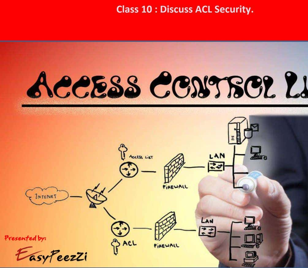 Class 10 : Discuss ACL Security. Presented by: