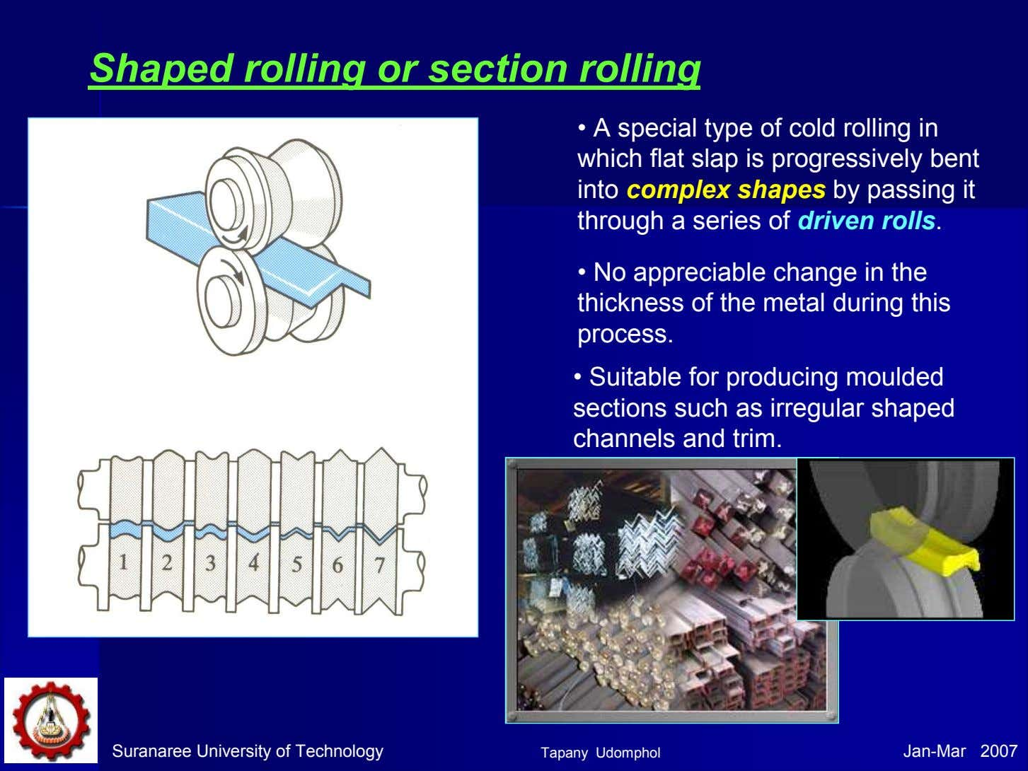 Shaped rolling or section rolling • A special type of cold rolling in which flat